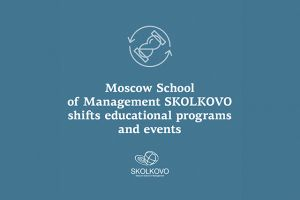 SKOLKOVO: Moscow School of Management SKOLKOVO shifts educational programs and events